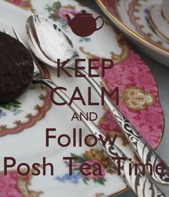 Poster: KEEP CALM AND Follow  Posh Tea Time