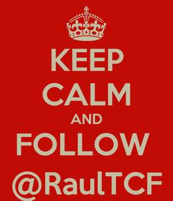 Poster: KEEP CALM AND FOLLOW  @RaulTCF