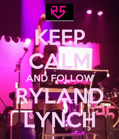 Poster: KEEP CALM AND FOLLOW RYLAND LYNCH