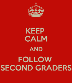 Poster: KEEP  CALM AND FOLLOW  SECOND GRADERS