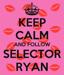 Poster: KEEP CALM AND FOLLOW SELECTOR RYAN