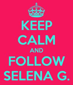 Poster: KEEP CALM AND FOLLOW SELENA G.
