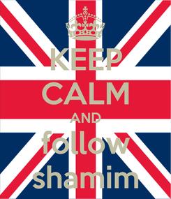Poster: KEEP CALM AND follow shamim