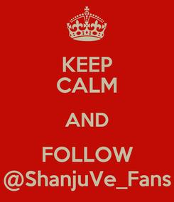 Poster: KEEP CALM AND FOLLOW @ShanjuVe_Fans