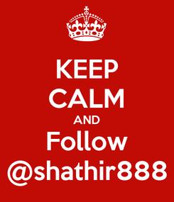 Poster: KEEP CALM AND Follow @shathir888