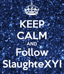 Poster: KEEP CALM AND Follow SlaughteXYI