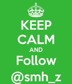Poster: KEEP CALM AND Follow @smh_z