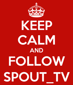 Poster: KEEP CALM AND FOLLOW SPOUT_TV