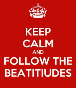 Poster: KEEP CALM AND FOLLOW THE BEATITIUDES