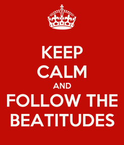Poster: KEEP CALM AND FOLLOW THE BEATITUDES