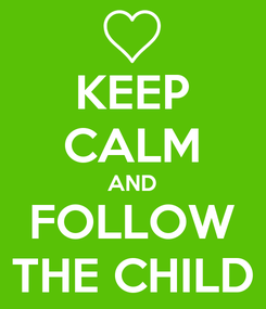 Poster: KEEP CALM AND FOLLOW THE CHILD