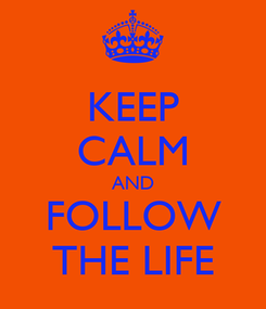 Poster: KEEP CALM AND FOLLOW THE LIFE