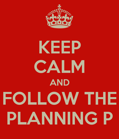 Poster: KEEP CALM AND FOLLOW THE PLANNING P