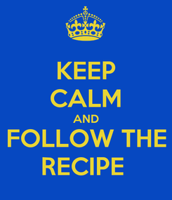 Poster: KEEP CALM AND FOLLOW THE RECIPE