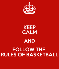 Poster: KEEP CALM AND FOLLOW THE  RULES OF BASKETBALL