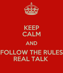Poster: KEEP CALM AND FOLLOW THE RULES REAL TALK