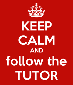 Poster: KEEP CALM AND follow the TUTOR