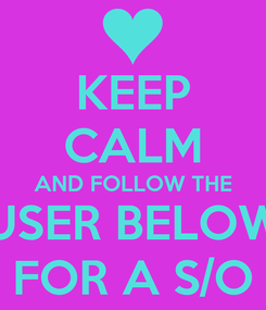 Poster: KEEP CALM AND FOLLOW THE USER BELOW FOR A S/O