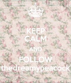 Poster: KEEP CALM AND FOLLOW thedreamypeacock