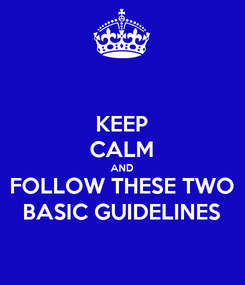 Poster: KEEP CALM AND FOLLOW THESE TWO BASIC GUIDELINES