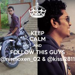 Poster: KEEP CALM AND FOLLOW THIS GUYS @nirmoxen_02 & @kissi2811