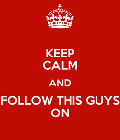 Poster: KEEP CALM AND FOLLOW THIS GUYS ON
