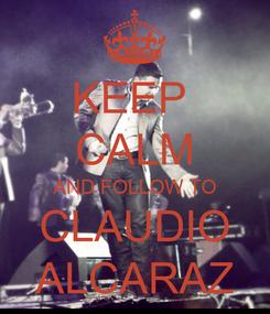 Poster: KEEP  CALM AND FOLLOW TO CLAUDIO ALCARAZ