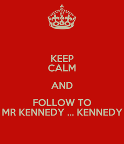 Poster: KEEP CALM AND FOLLOW TO MR KENNEDY ... KENNEDY