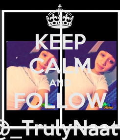 Poster: KEEP CALM AND FOLLOW  @_TrulyNaatty