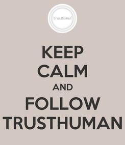 Poster: KEEP CALM AND FOLLOW TRUSTHUMAN