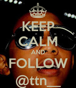 Poster: KEEP CALM AND FOLLOW @ttn__