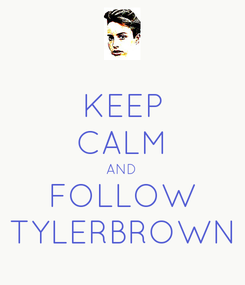 Poster: KEEP CALM AND FOLLOW TYLERBROWN