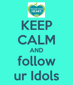 Poster: KEEP CALM AND follow ur Idols