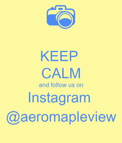 Poster: KEEP  CALM and follow us on Instagram  @aeromapleview