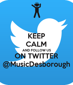Poster: KEEP CALM AND FOLLOW US ON TWITTER @MusicDesborough