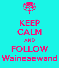 Poster: KEEP CALM AND FOLLOW Waineaewand