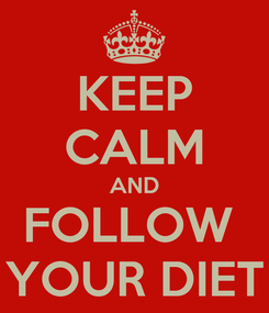 Poster: KEEP CALM AND FOLLOW  YOUR DIET