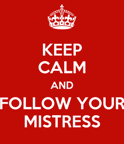 Poster: KEEP CALM AND FOLLOW YOUR MISTRESS