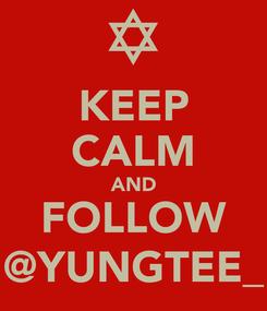 Poster: KEEP CALM AND FOLLOW @YUNGTEE_