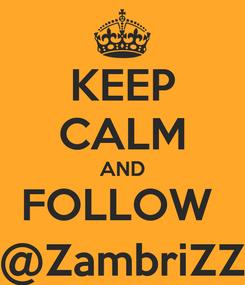 Poster: KEEP CALM AND FOLLOW  @ZambriZZ