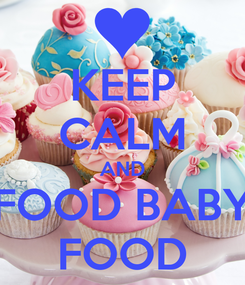 Poster: KEEP CALM AND FOOD BABY FOOD