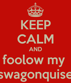 Poster: KEEP CALM AND foolow my  swagonquise