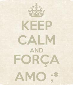 Poster: KEEP CALM AND FORÇA AMO ;*