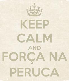 Poster: KEEP CALM AND FORÇA NA PERUCA