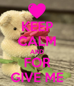 Poster: KEEP CALM AND FOR GIVE ME