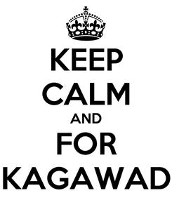 Poster: KEEP CALM AND FOR KAGAWAD
