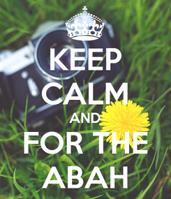 Poster: KEEP CALM AND FOR THE ABAH