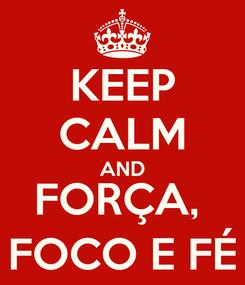 Poster: KEEP CALM AND FORÇA,  FOCO E FÉ