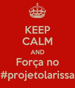 Poster: KEEP CALM AND Força no #projetolarissa