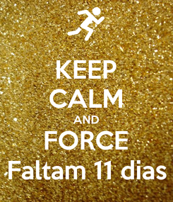 Poster: KEEP CALM AND FORCE Faltam 11 dias